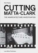 Cutting Matta-Clark : the anarchitecture investigation, Mark Wigley, Lars Müller, Columbia university, 2018.
